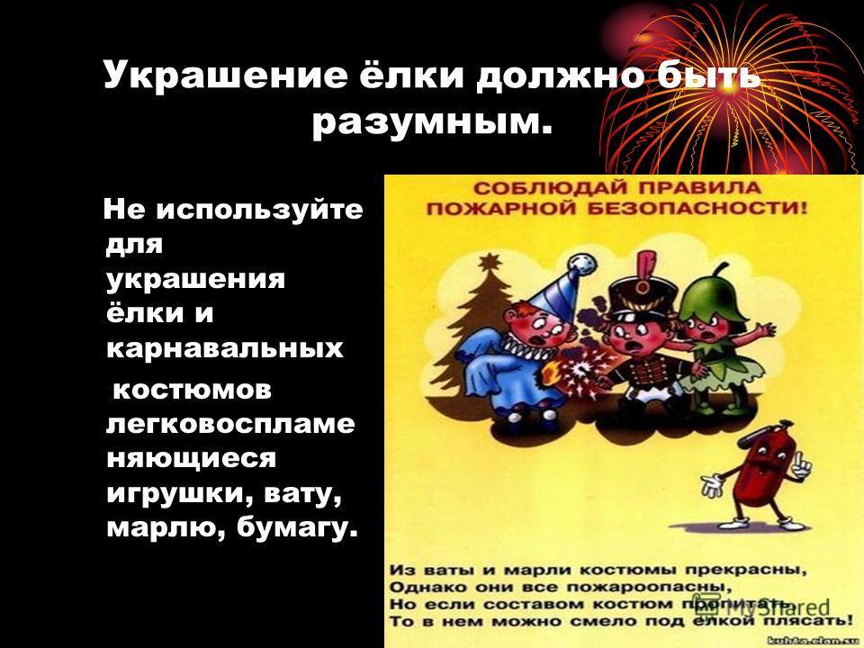 Украшение ёлки должно быть разумным. Не используйте для украшения ёлки и карнавальных костюмов легковоспламе няющиеся игрушки, вату, марлю, бумагу.