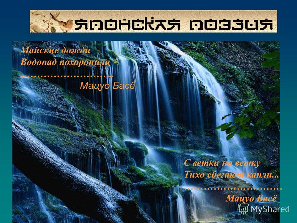 С ветки на ветку Тихо сбегают капли... ………………………… Мацуо Басё Майские дожди Водопад похоронили - ……………………….. Мацуо Басё