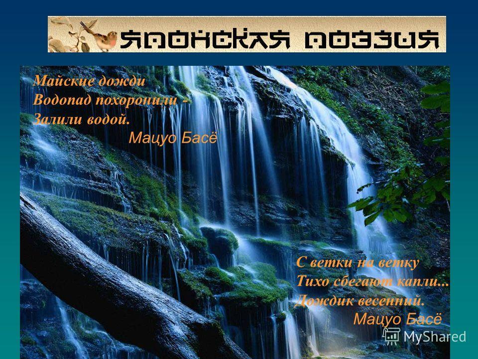 С ветки на ветку Тихо сбегают капли... Дождик весенний. Мацуо Басё Майские дожди Водопад похоронили - Залили водой. Мацуо Басё