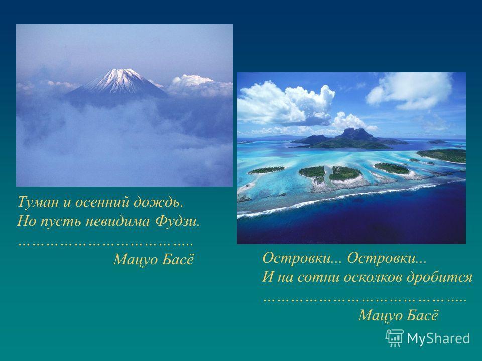Туман и осенний дождь. Но пусть невидима Фудзи. ……………………………….. Мацуо Басё Островки... И на сотни осколков дробится …………………………………….. Мацуо Басё