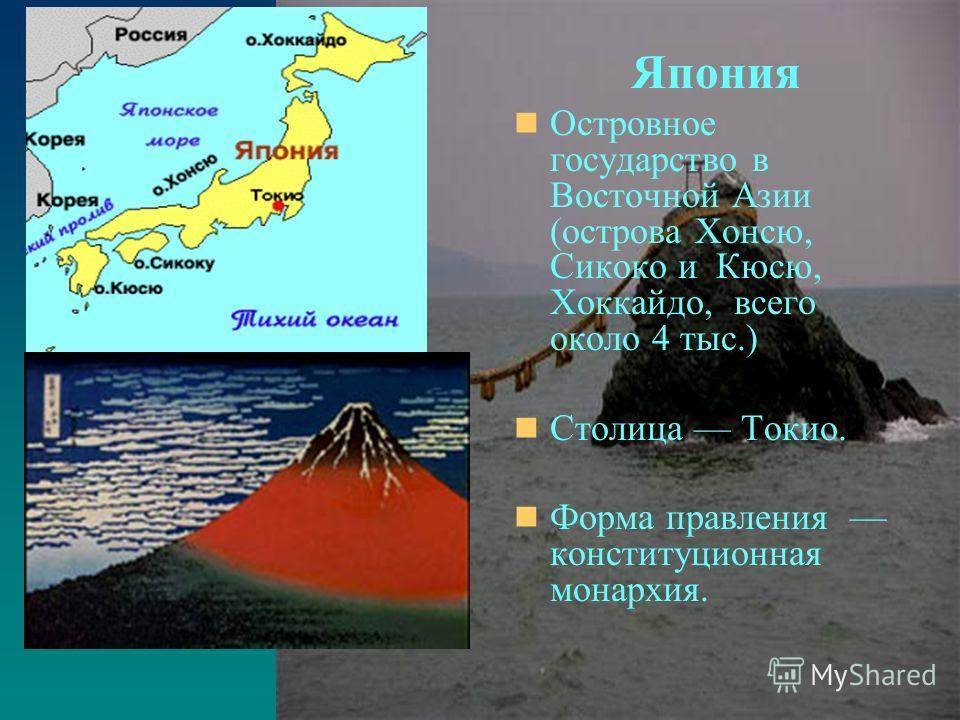 Остров Хонсю Япония Островное государство в Восточной Азии (острова Хонсю, Сикоко и Кюсю, Хоккайдо, всего около 4 тыс.) Столица Токио. Форма правления конституционная монархия.