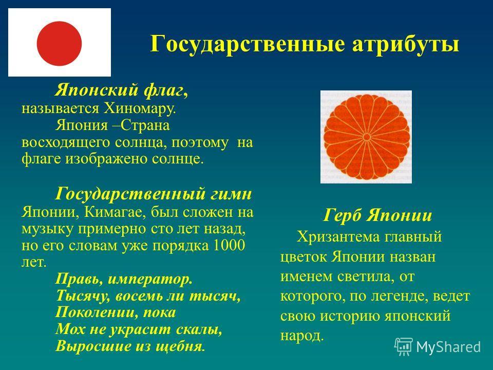 Государственные атрибуты Японский флаг, называется Хиномару. Япония –Страна восходящего солнца, поэтому на флаге изображено солнце. Государственный гимн Японии, Кимагае, был сложен на музыку примерно сто лет назад, но его словам уже порядка 1000 лет.