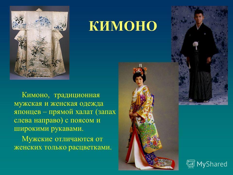 КИМОНО Кимоно, традиционная мужская и женская одежда японцев – прямой халат (запах слева направо) с поясом и широкими рукавами. Мужские отличаются от женских только расцветками.