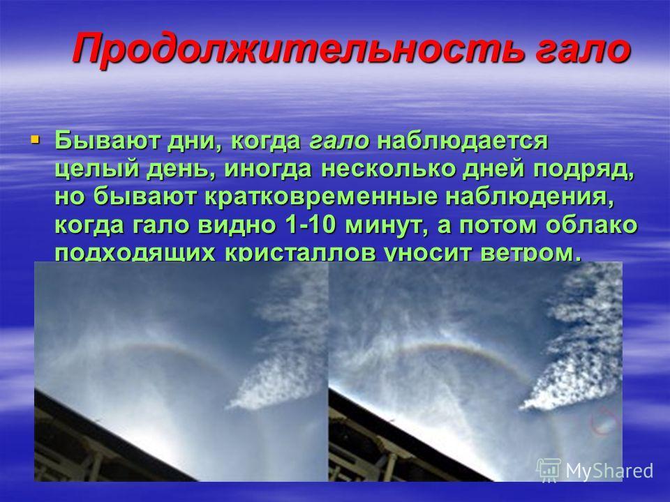 Продолжительность гало Бывают дни, когда гало наблюдается целый день, иногда несколько дней подряд, но бывают кратковременные наблюдения, когда гало видно 1-10 минут, а потом облако подходящих кристаллов уносит ветром.