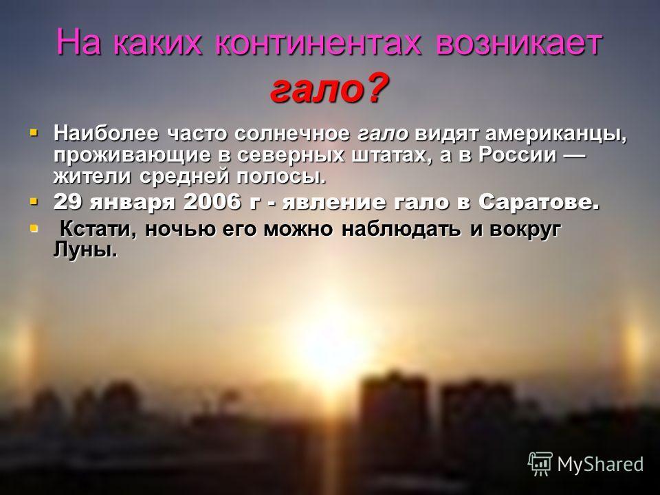 На каких континентах возникает гало? Наиболее часто солнечное гало видят американцы, проживающие в северных штатах, а в России жители средней полосы. Наиболее часто солнечное гало видят американцы, проживающие в северных штатах, а в России жители сре