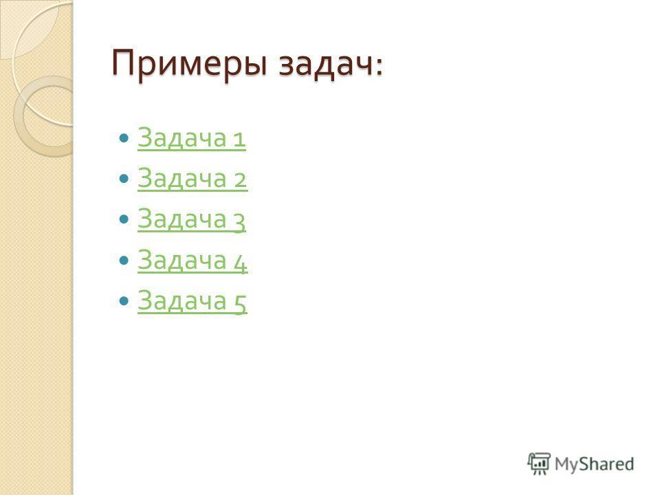Примеры задач : Задача 1 Задача 1 Задача 2 Задача 2 Задача 3 Задача 3 Задача 4 Задача 4 Задача 5 Задача 5
