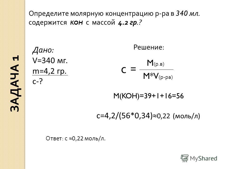 Определите молярную концентрацию р-ра в 340 мл. содержится KOH с массой 4.2 гр.? Дано: V=340 мг. m=4,2 гр. с-? Решение: с = M (р.в) M*V (р-ра) c=4,2/(56*0,34) 0,22 (моль/л) M(KOH)=39+1+16=56 Ответ: с 0,22 моль/л. ЗАДАЧА 1