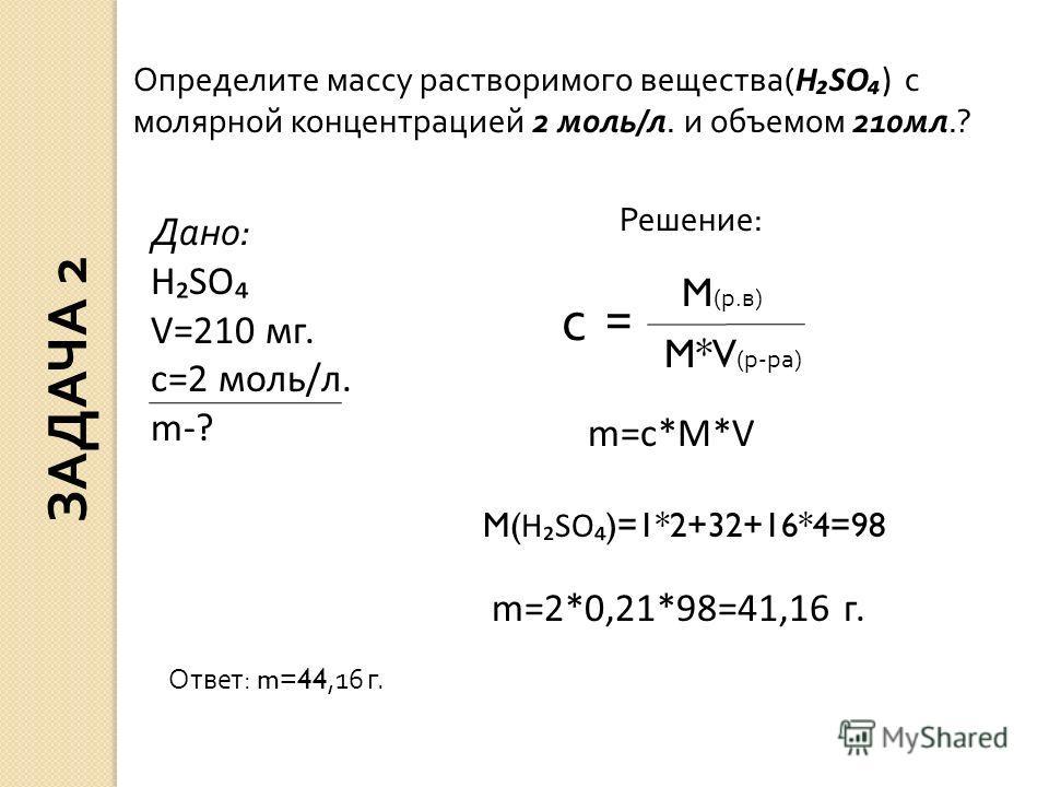 Дано: HSO V=210 мг. c=2 моль/л. m-? Решение: с = M (р.в) M*V (р-ра) m=c*M*V M( HSO )=1*2+32+16*4=98 m=2*0,21*98=41,16 г. Определите массу растворимого вещества( HSO) с молярной концентрацией 2 моль/л. и объемом 210мл.? Ответ: m=44,16 г. ЗАДАЧА 2
