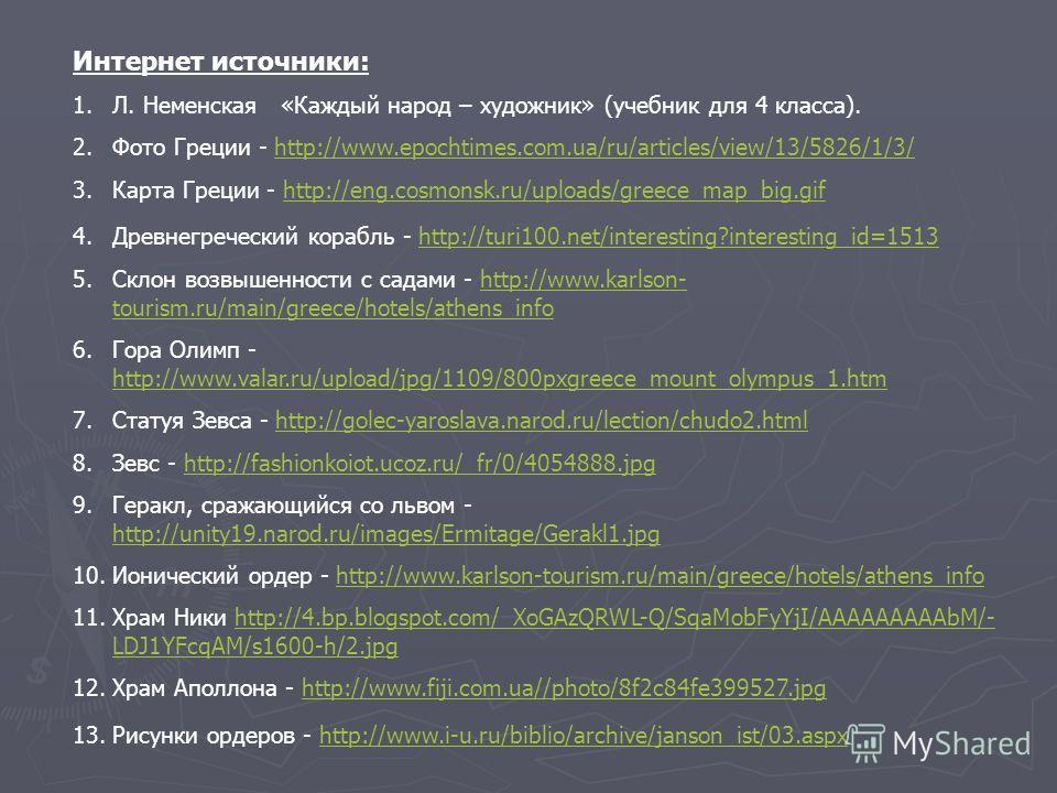Интернет источники: 1.Л. Неменская «Каждый народ – художник» (учебник для 4 класса). 2.Фото Греции - http://www.epochtimes.com.ua/ru/articles/view/13/5826/1/3/http://www.epochtimes.com.ua/ru/articles/view/13/5826/1/3/ 3.Карта Греции - http://eng.cosm