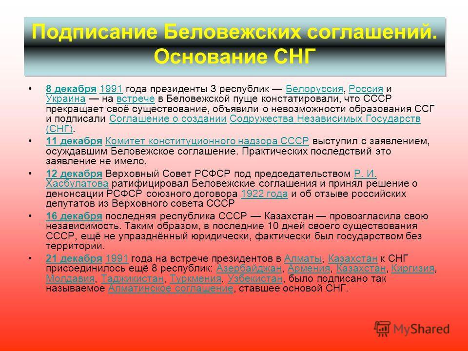 Подписание Беловежских соглашений. Основание СНГ 8 декабря 1991 года президенты 3 республик Белоруссия, Россия и Украина на встрече в Беловежской пуще констатировали, что СССР прекращает своё существование, объявили о невозможности образования ССГ и