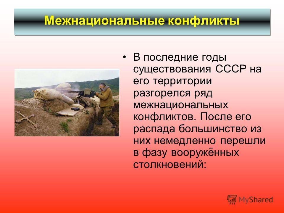 Межнациональные конфликты В последние годы существования СССР на его территории разгорелся ряд межнациональных конфликтов. После его распада большинство из них немедленно перешли в фазу вооружённых столкновений: