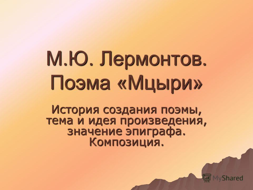 М.Ю. Лермонтов. Поэма «Мцыри» История создания поэмы, тема и идея произведения, значение эпиграфа. Композиция.