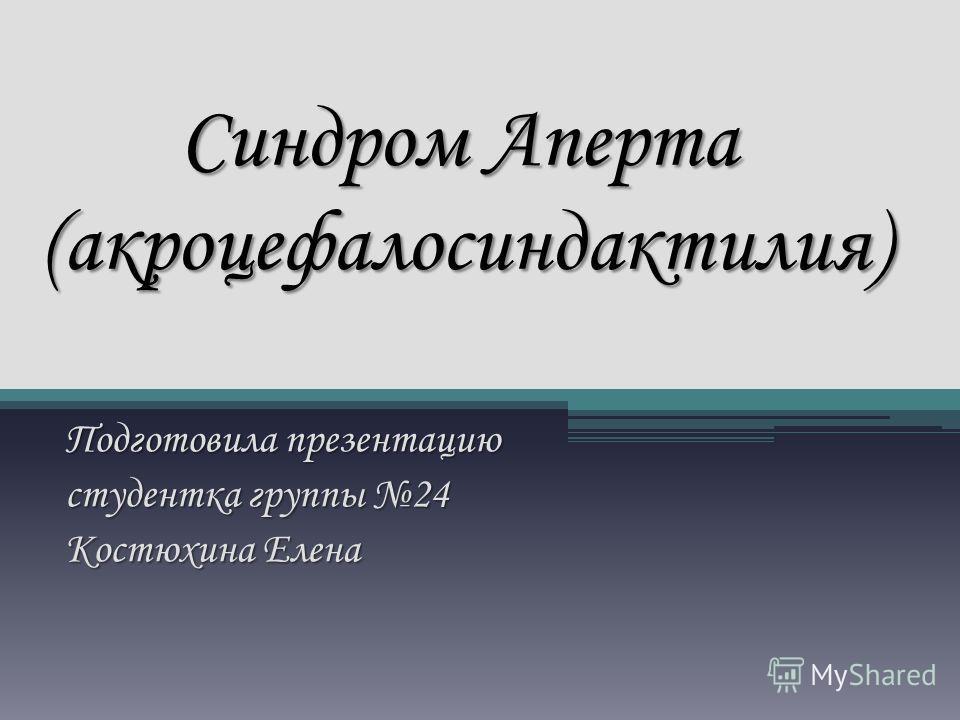 Синдром Аперта (акроцефалосиндактилия) Подготовила презентацию студентка группы 24 Костюхина Елена
