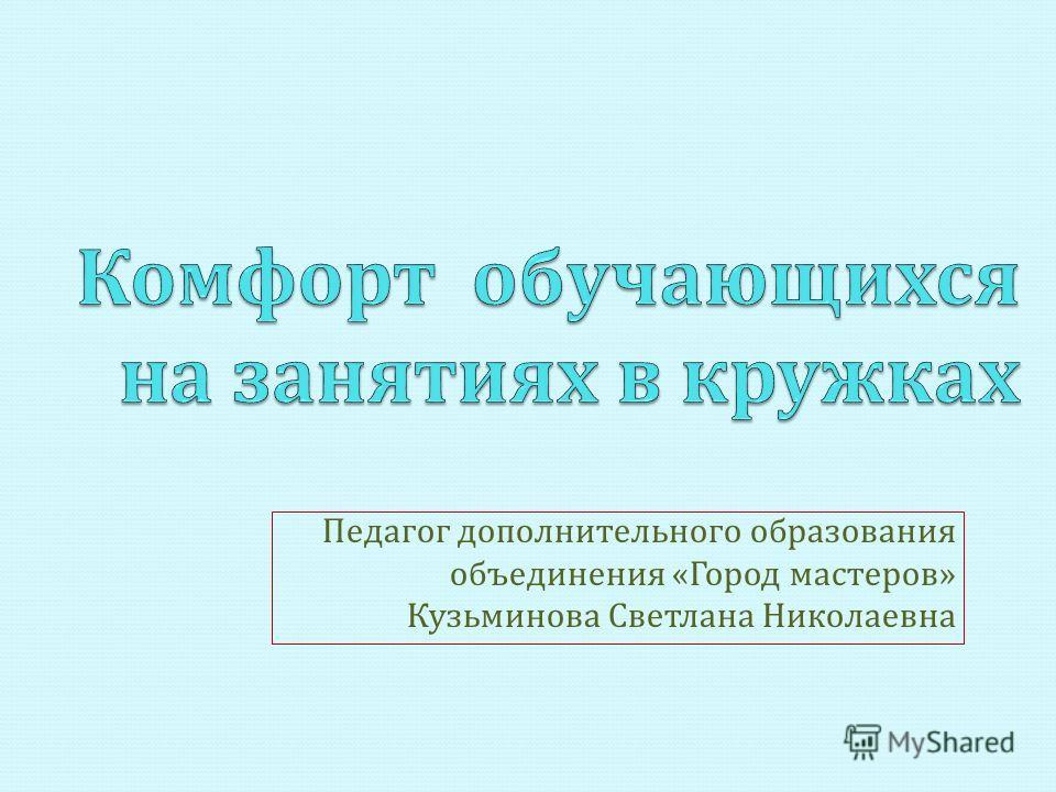 Педагог дополнительного образования объединения « Город мастеров » Кузьминова Светлана Николаевна