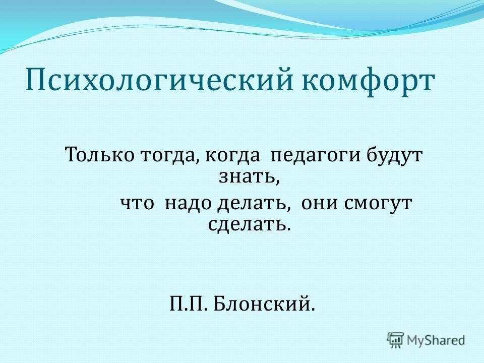 Психологический комфорт Только тогда, когда педагоги будут знать, что надо делать, они смогут сделать. П. П. Блонский.