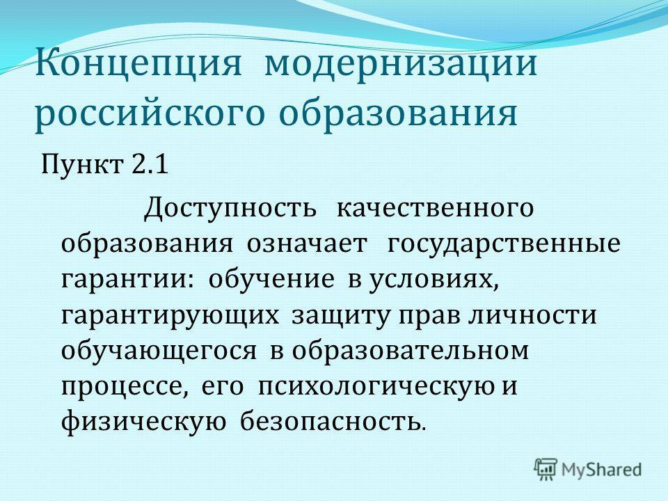 Концепция модернизации российского образования Пункт 2.1 Доступность качественного образования означает государственные гарантии : обучение в условиях, гарантирующих защиту прав личности обучающегося в образовательном процессе, его психологическую и