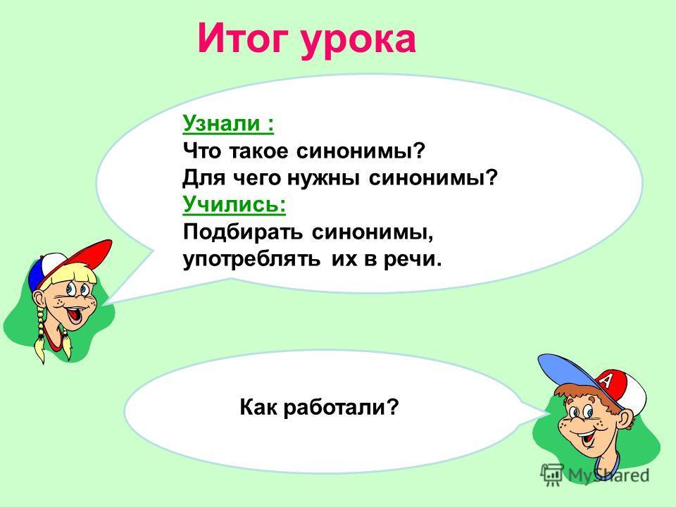 Итог урока Как работали? Узнали : Что такое синонимы? Для чего нужны синонимы? Учились: Подбирать синонимы, употреблять их в речи.