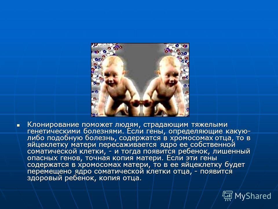 Клонирование поможет людям, страдающим тяжелыми генетическими болезнями. Если гены, определяющие какую- либо подобную болезнь, содержатся в хромосомах отца, то в яйцеклетку матери пересаживается ядро ее собственной соматической клетки, - и тогда появ