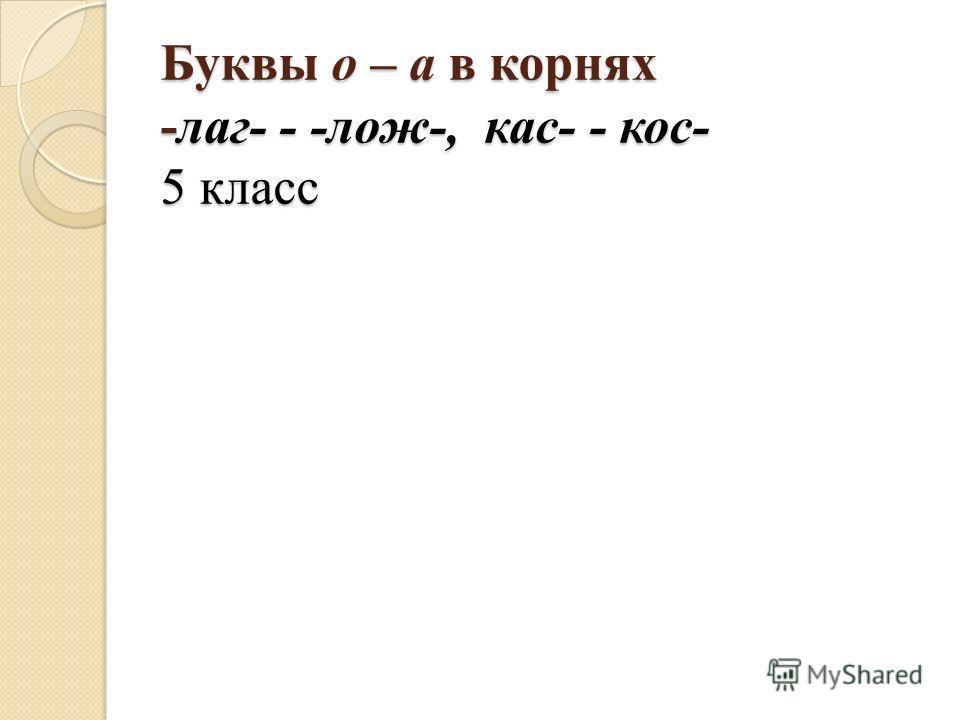 Буквы о – а в корнях -лаг- - -лож-, кас- - кос- 5 класс
