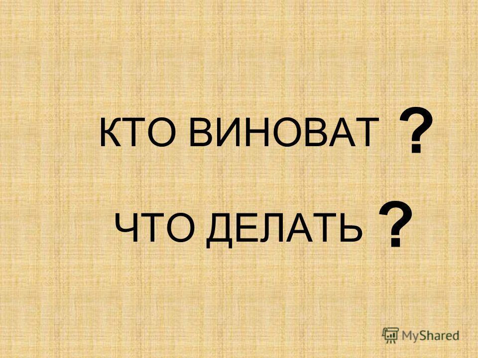 КТО ВИНОВАТ ЧТО ДЕЛАТЬ ? ?