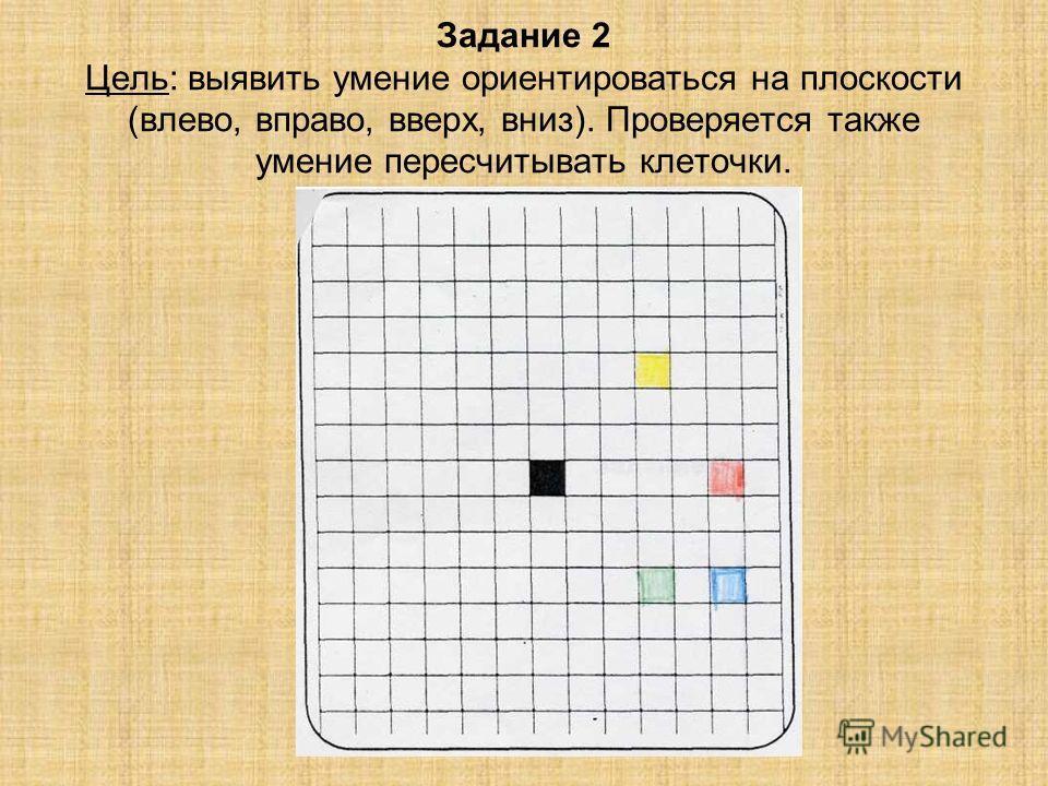Задание 2 Цель: выявить умение ориентироваться на плоскости (влево, вправо, вверх, вниз). Проверяется также умение пересчитывать клеточки.