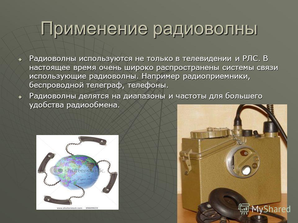 Применение радиоволны Радиоволны используются не только в телевидении и РЛС. В настоящее время очень широко распространены системы связи использующие радиоволны. Например радиоприемники, беспроводной телеграф, телефоны. Радиоволны используются не тол