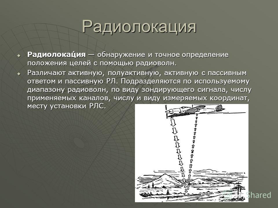 Радиолокация Радиолока́ция обнаружение и точное определение положения целей с помощью радиоволн. Радиолока́ция обнаружение и точное определение положения целей с помощью радиоволн. Различают активную, полуактивную, активную с пассивным ответом и пасс
