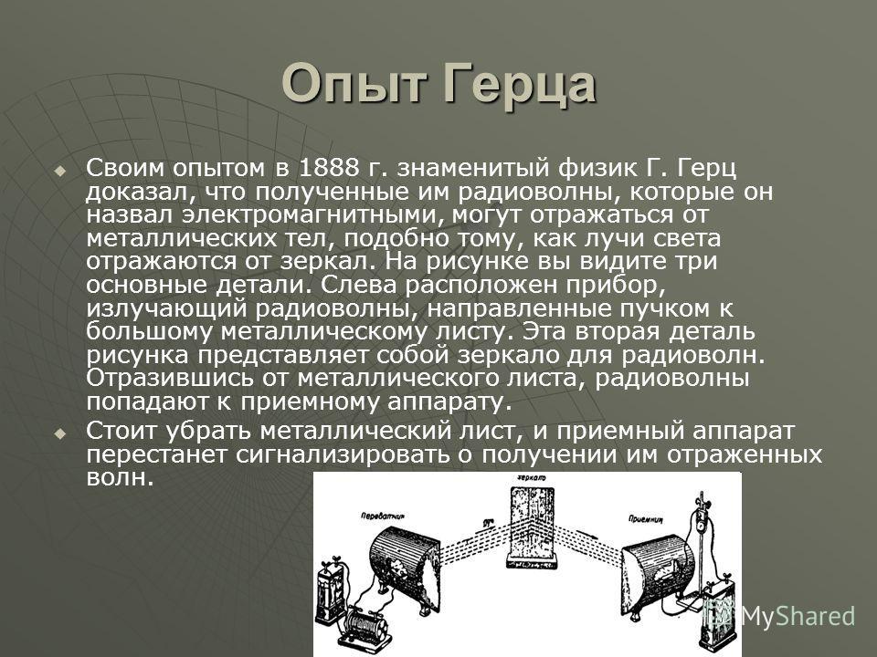 Опыт Герца Своим опытом в 1888 г. знаменитый физик Г. Герц доказал, что полученные им радиоволны, которые он назвал электромагнитными, могут отражаться от металлических тел, подобно тому, как лучи света отражаются от зеркал. На рисунке вы видите три