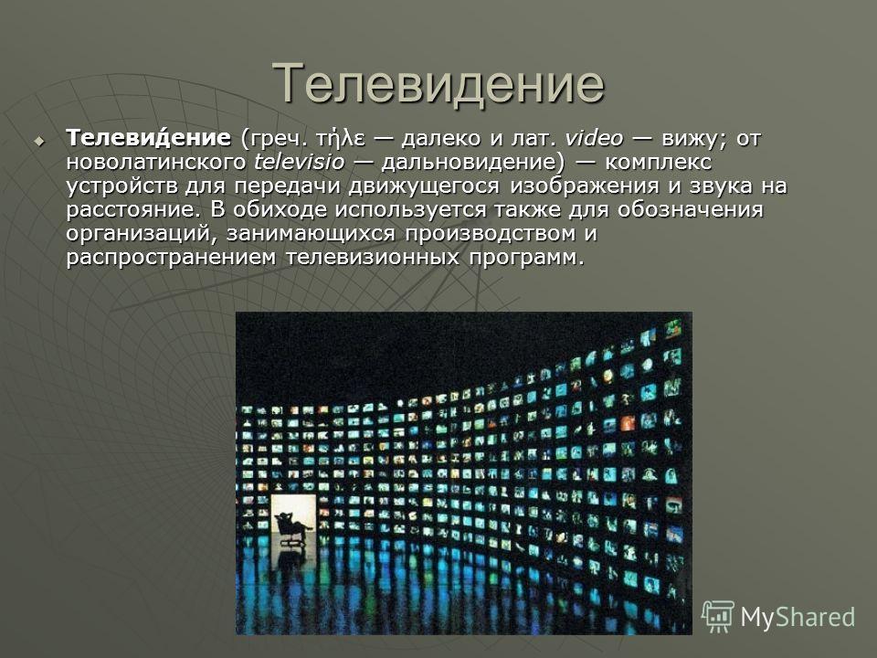 Телевидение Телеви́дение (греч. τήλε далеко и лат. video вижу; от новолатинского televisio дальновидение) комплекс устройств для передачи движущегося изображения и звука на расстояние. В обиходе используется также для обозначения организаций, занимаю