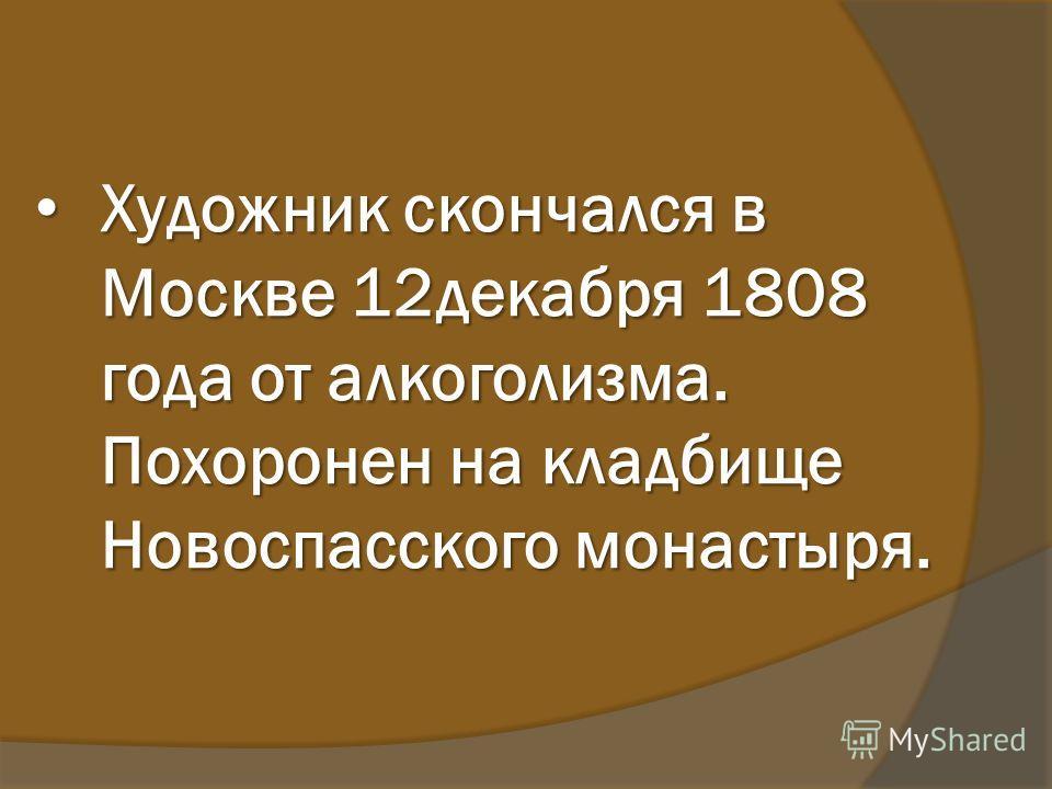 Художник скончался в Москве 12декабря 1808 года от алкоголизма. Похоронен на кладбище Новоспасского монастыря. Художник скончался в Москве 12декабря 1808 года от алкоголизма. Похоронен на кладбище Новоспасского монастыря.