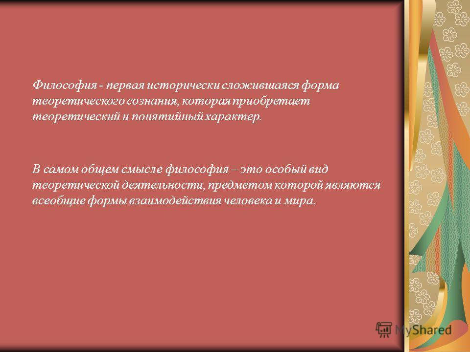 Философия - первая исторически сложившаяся форма теоретического сознания, которая приобретает теоретический и понятийный характер. В самом общем смысле философия – это особый вид теоретической деятельности, предметом которой являются всеобщие формы в