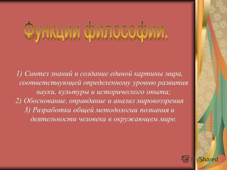 1)Синтез знаний и создание единой картины мира, соответствующей определенному уровню развития науки, культуры и исторического опыта; 2) Обоснование, оправдание и анализ мировоззрения 3) Разработка общей методологии познания и деятельности человека в