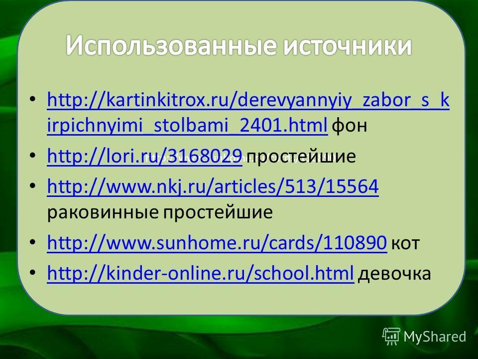 http://www.sunhome.ru/cards/110890 http://kartinkitrox.ru/derevyannyiy_zabor_s_k irpichnyimi_stolbami_2401.html фон http://kartinkitrox.ru/derevyannyiy_zabor_s_k irpichnyimi_stolbami_2401.html http://lori.ru/3168029 простейшие http://lori.ru/3168029