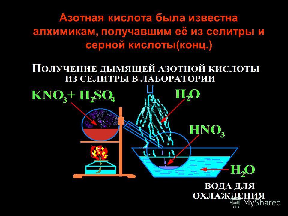 Азотная кислота была известна алхимикам, получавшим её из селитры и серной кислоты(конц.)