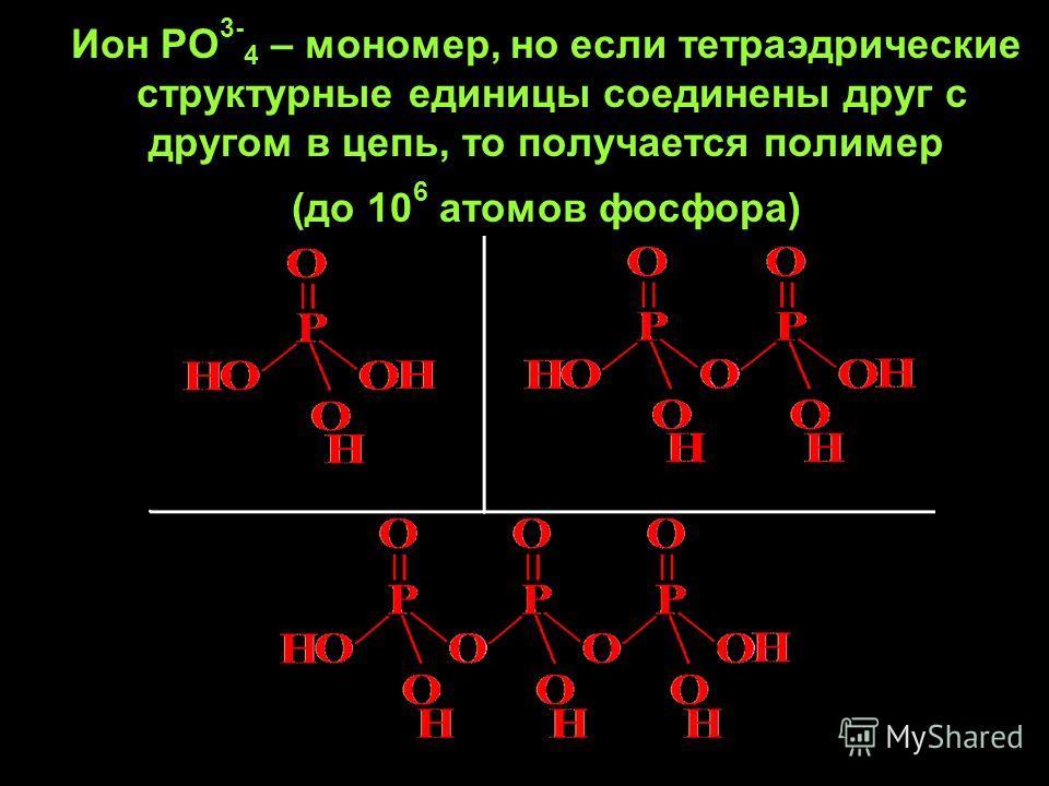 Ион РО 3- 4 – мономер, но если тетраэдрические структурные единицы соединены друг с другом в цепь, то получается полимер (до 10 6 атомов фосфора)