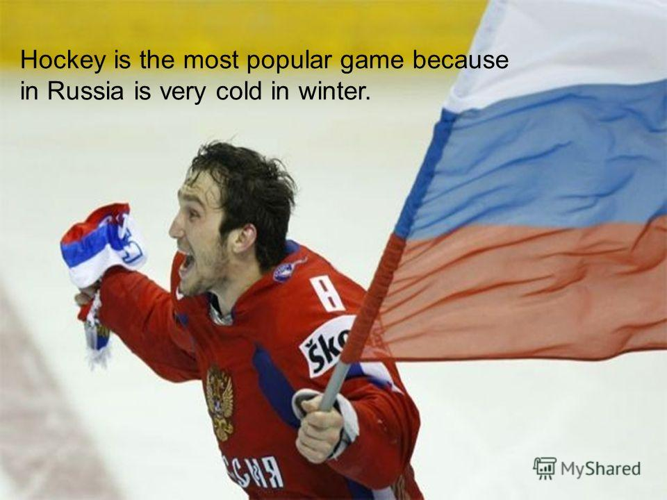 Hockey is the most popular game because in Russia is very cold in winter.