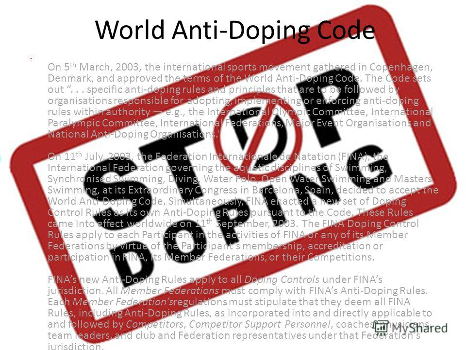 World Anti-Doping Code On 5 th March, 2003, the international sports movement gathered in Copenhagen, Denmark, and approved the terms of the World Anti-Doping Code. The Code sets out... specific anti-doping rules and principles that are to be followe