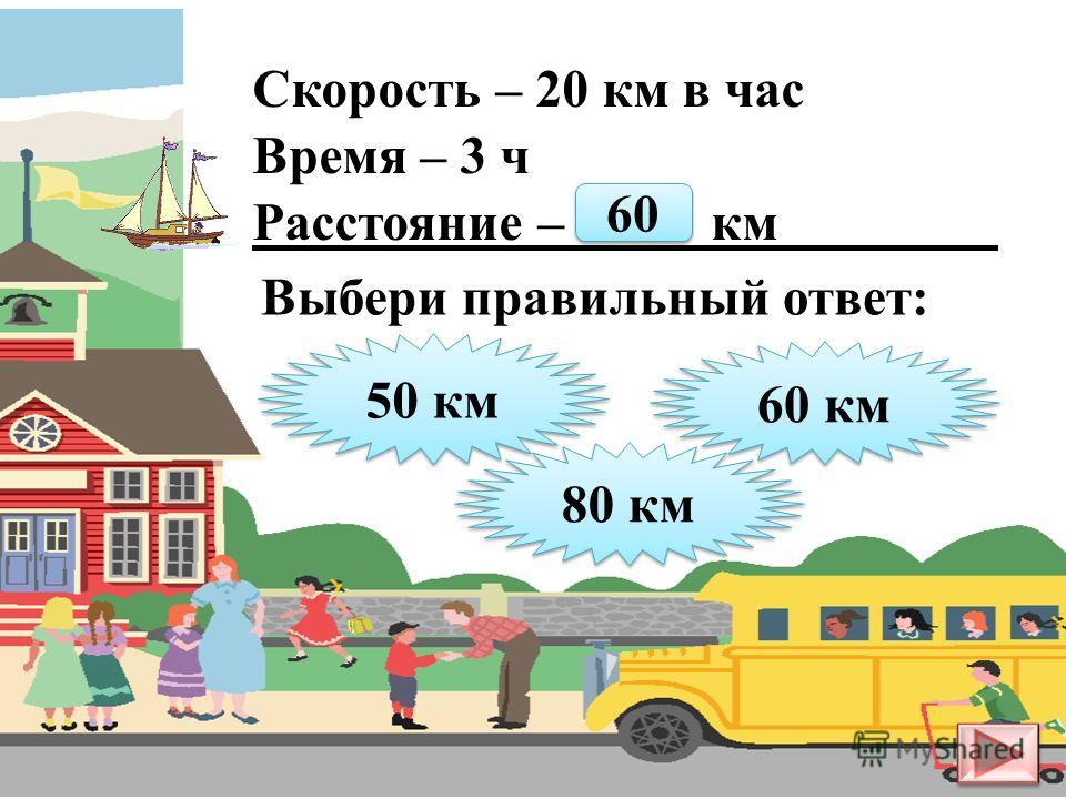Скорость – 5 км в час Время – 3 ч Расстояние – ? км 8 км 8 км 15 км 15 км 10 км 10 км Выбери правильный ответ: 15