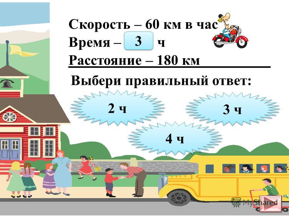 Скорость – 5 км в час Время – ? ч Расстояние – 20 км 3 ч 3 ч 4 ч 4 ч 5 ч 5 ч Выбери правильный ответ: 4 4