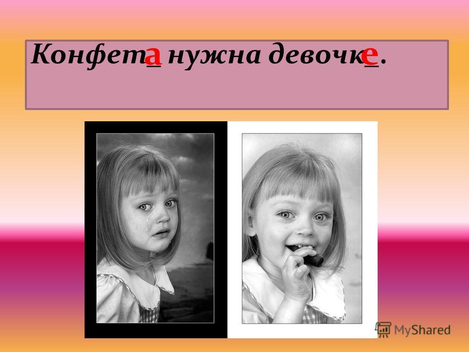 Конфет_ нужна девочк_. ае