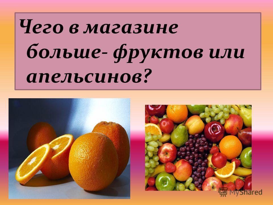 Чего в магазине больше- фруктов или апельсинов?