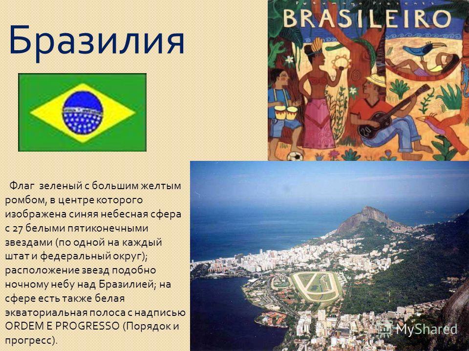 Бразилия Флаг зеленый с большим желтым ромбом, в центре которого изображена синяя небесная сфера с 27 белыми пятиконечными звездами ( по одной на каждый штат и федеральный округ ); расположение звезд подобно ночному небу над Бразилией ; на сфере есть