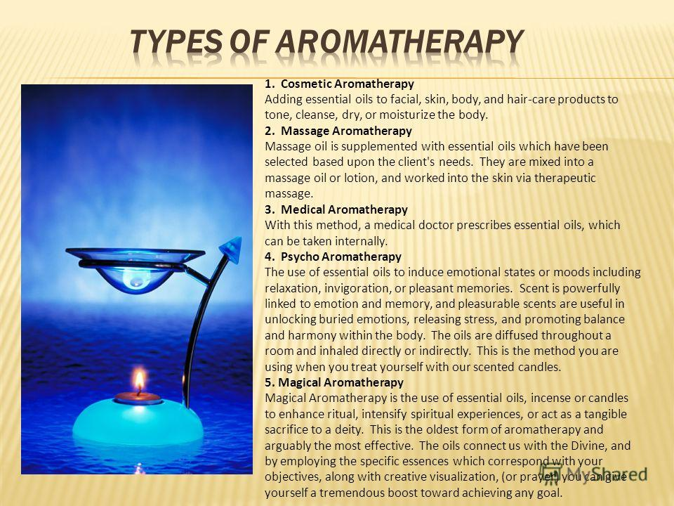 1. Cosmetic Aromatherapy Adding essential oils to facial, skin, body, and hair-care products to tone, cleanse, dry, or moisturize the body. 2. Massage Aromatherapy Massage oil is supplemented with essential oils which have been selected based upon th