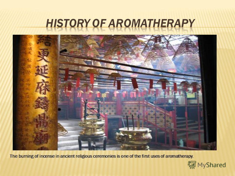 The burning of incense in ancient religious ceremonies is one of the first uses of aromatherapy.