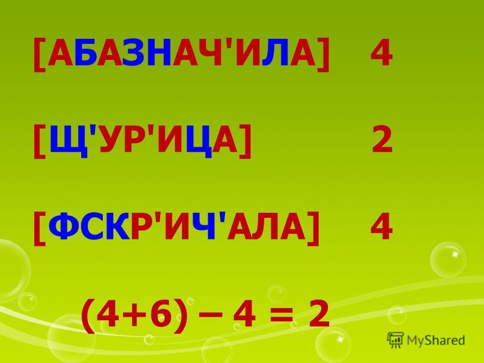 [АБАЗНАЧ'ИЛА]4 [Щ'УР'ИЦА]2 [ФСКР'ИЧ'АЛА]4 (4+6) – 4 = 2