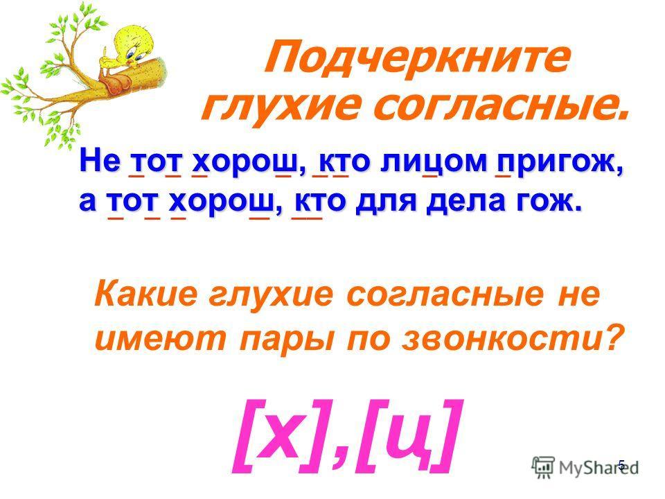 5 Не тот хорош, кто лицом пригож, а тот хорош, кто для дела гож. Какие глухие согласные не имеют пары по звонкости? [х],[ц][х],[ц] Подчеркните глухие согласные.