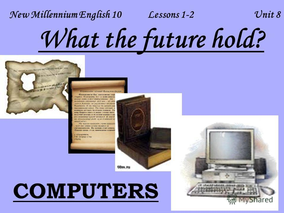 New Millennium English 10 Lessons 1-2 Unit 8 COMPUTERS What the future hold?