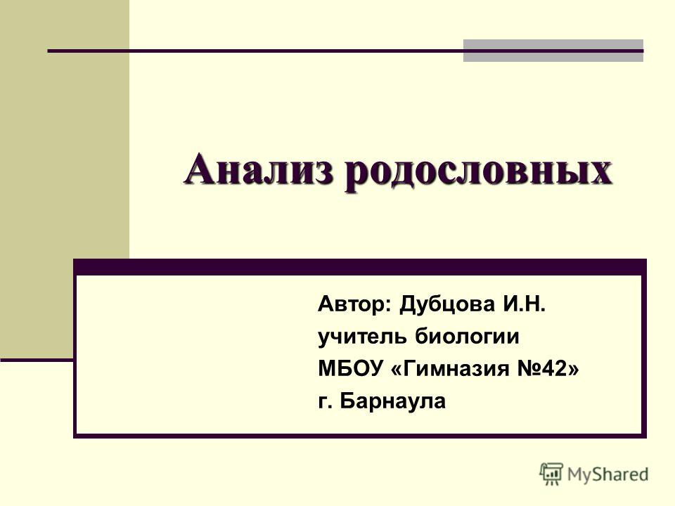 Анализ родословных Автор: Дубцова И.Н. учитель биологии МБОУ «Гимназия 42» г. Барнаула