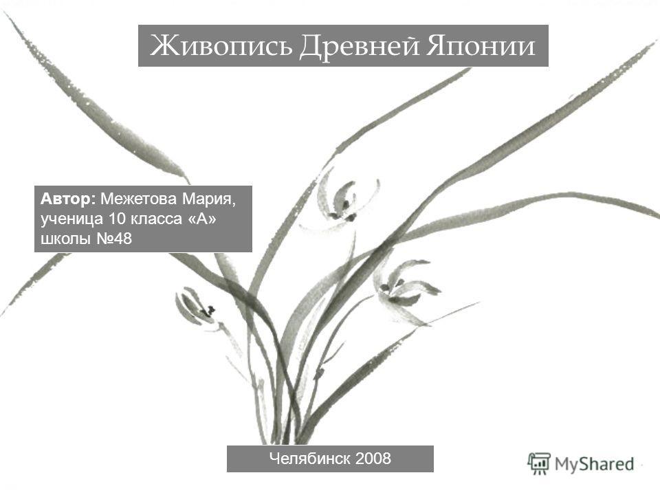 Живопись Древней Японии Автор: Межетова Мария, ученица 10 класса «А» школы 48 Челябинск 2008