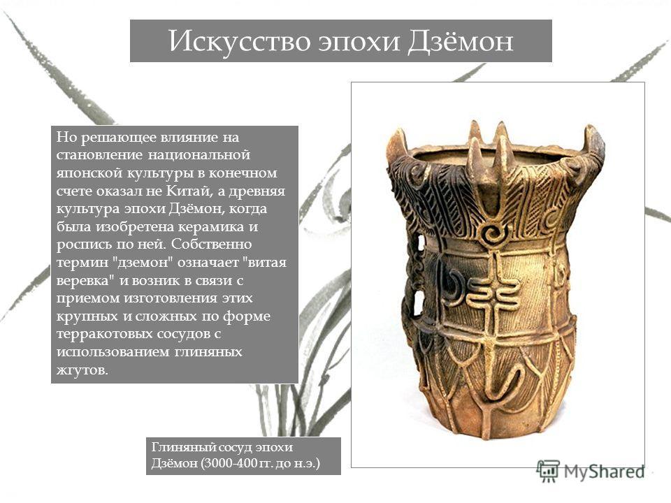 Но решающее влияние на становление национальной японской культуры в конечном счете оказал не Китай, а древняя культура эпохи Дзёмон, когда была изобретена керамика и роспись по ней. Собственно термин
